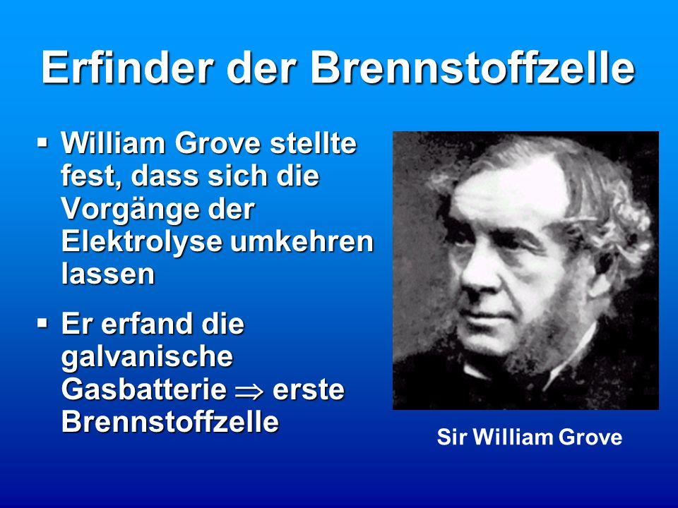 Erfinder der Brennstoffzelle Sir William Grove  William Grove stellte fest, dass sich die Vorgänge der Elektrolyse umkehren lassen  Er erfand die galvanische Gasbatterie  erste Brennstoffzelle