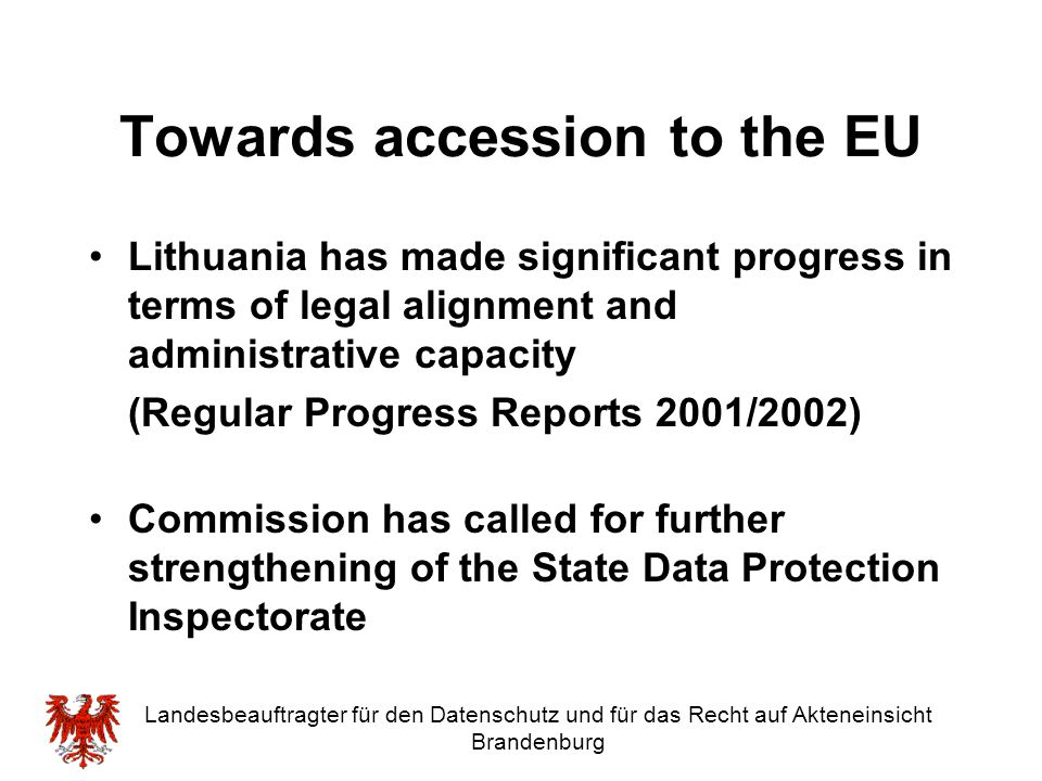 Landesbeauftragter für den Datenschutz und für das Recht auf Akteneinsicht Brandenburg Towards accession to the EU Lithuania has made significant prog