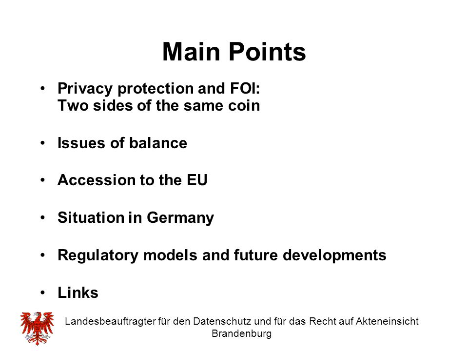 Landesbeauftragter für den Datenschutz und für das Recht auf Akteneinsicht Brandenburg The example of Brandenburg (II) Two separate acts on Data Protection and Access to Public Files One Commissioner with a combined task of monitoring the respect for the basic rights of data protection and access to information (Hungarian model)