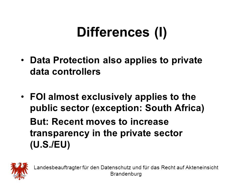 Landesbeauftragter für den Datenschutz und für das Recht auf Akteneinsicht Brandenburg Three models of regulation Separate legislation for Data Protection and FOI, separate enforcement (e.g.