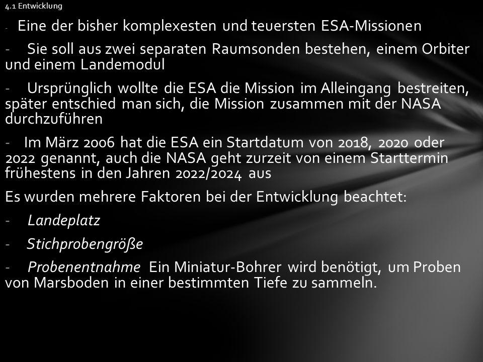 4.1 Entwicklung - Eine der bisher komplexesten und teuersten ESA-Missionen - Sie soll aus zwei separaten Raumsonden bestehen, einem Orbiter und einem Landemodul - Ursprünglich wollte die ESA die Mission im Alleingang bestreiten, später entschied man sich, die Mission zusammen mit der NASA durchzuführen - Im März 2006 hat die ESA ein Startdatum von 2018, 2020 oder 2022 genannt, auch die NASA geht zurzeit von einem Starttermin frühestens in den Jahren 2022/2024 aus Es wurden mehrere Faktoren bei der Entwicklung beachtet: - Landeplatz - Stichprobengröße - Probenentnahme Ein Miniatur-Bohrer wird benötigt, um Proben von Marsboden in einer bestimmten Tiefe zu sammeln.