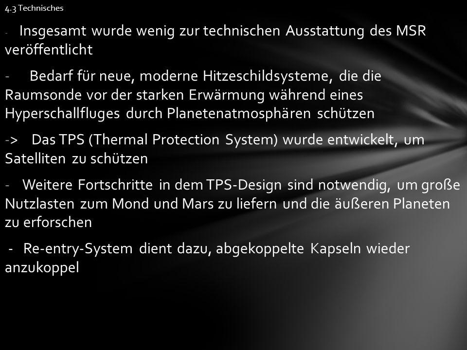 4.3 Technisches - Insgesamt wurde wenig zur technischen Ausstattung des MSR veröffentlicht - Bedarf für neue, moderne Hitzeschildsysteme, die die Raumsonde vor der starken Erwärmung während eines Hyperschallfluges durch Planetenatmosphären schützen -> Das TPS (Thermal Protection System) wurde entwickelt, um Satelliten zu schützen - Weitere Fortschritte in dem TPS-Design sind notwendig, um große Nutzlasten zum Mond und Mars zu liefern und die äußeren Planeten zu erforschen - Re-entry-System dient dazu, abgekoppelte Kapseln wieder anzukoppel