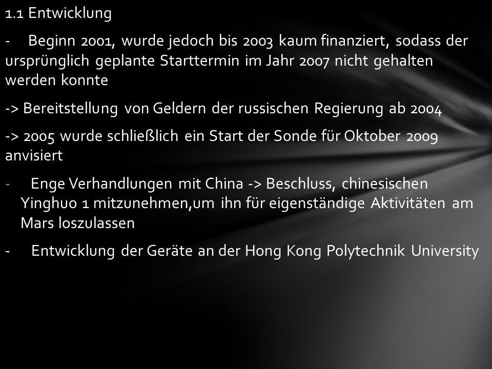 1.1 Entwicklung - Beginn 2001, wurde jedoch bis 2003 kaum finanziert, sodass der ursprünglich geplante Starttermin im Jahr 2007 nicht gehalten werden konnte -> Bereitstellung von Geldern der russischen Regierung ab 2004 -> 2005 wurde schließlich ein Start der Sonde für Oktober 2009 anvisiert - Enge Verhandlungen mit China -> Beschluss, chinesischen Yinghuo 1 mitzunehmen,um ihn für eigenständige Aktivitäten am Mars loszulassen - Entwicklung der Geräte an der Hong Kong Polytechnik University
