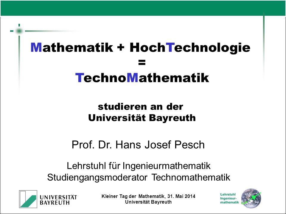 Kleiner Tag der Mathematik, 31. Mai 2014 Universität Bayreuth Prof. Dr. Hans Josef Pesch Lehrstuhl für Ingenieurmathematik Studiengangsmoderator Techn