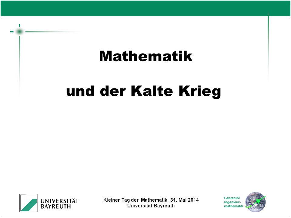 Kleiner Tag der Mathematik, 31. Mai 2014 Universität Bayreuth Mathematik und der Kalte Krieg