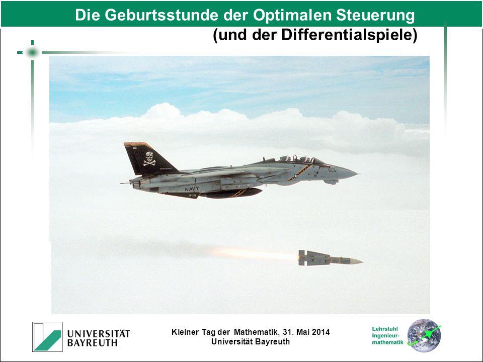 Kleiner Tag der Mathematik, 31. Mai 2014 Universität Bayreuth Die Geburtsstunde der Optimalen Steuerung (und der Differentialspiele)