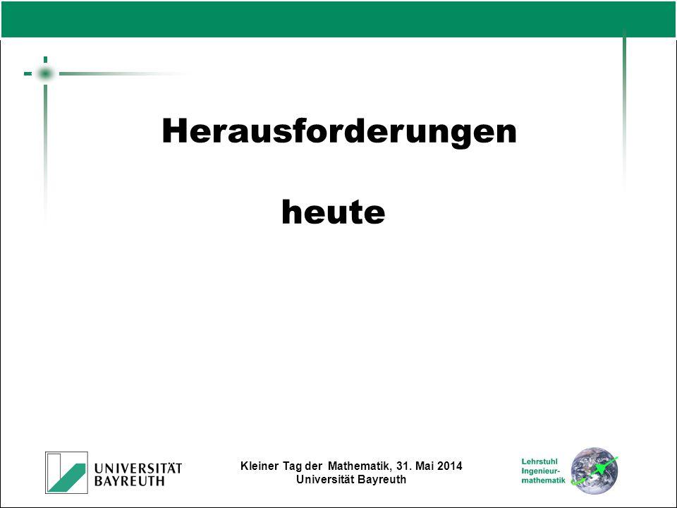 Kleiner Tag der Mathematik, 31. Mai 2014 Universität Bayreuth Herausforderungen heute