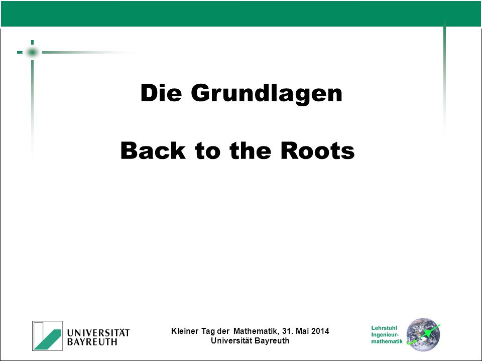 Kleiner Tag der Mathematik, 31. Mai 2014 Universität Bayreuth Die Grundlagen Back to the Roots