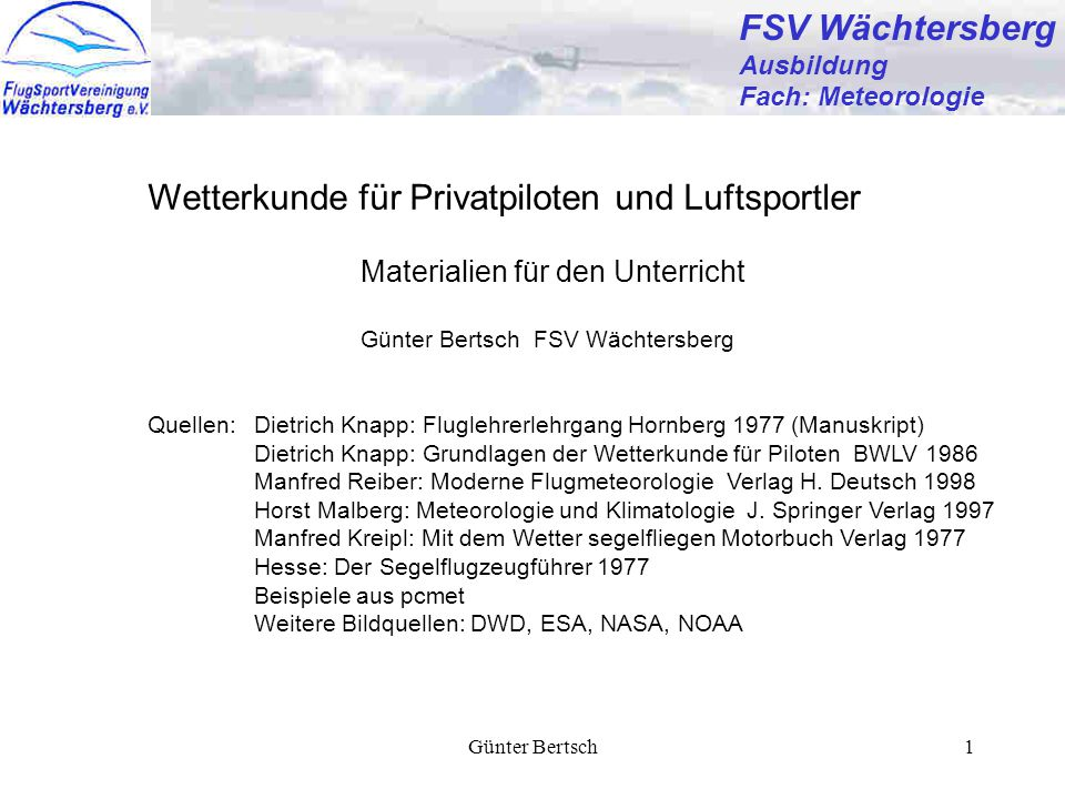 Günter Bertsch1 FSV Wächtersberg Ausbildung Fach: Meteorologie Wetterkunde für Privatpiloten und Luftsportler Materialien für den Unterricht Günter Be