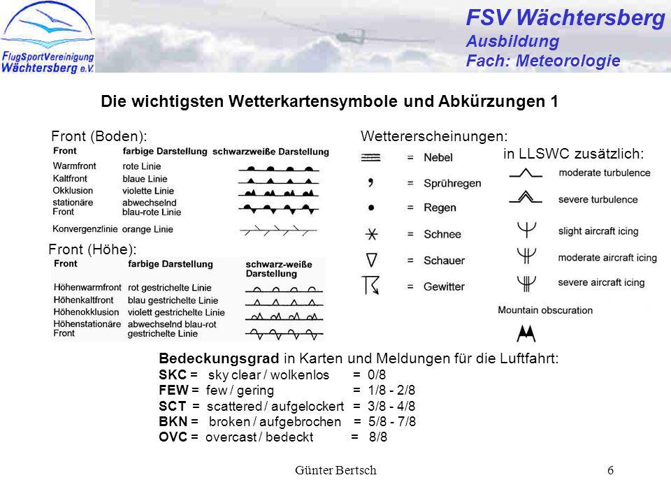 Günter Bertsch6 FSV Wächtersberg Ausbildung Fach: Meteorologie Die wichtigsten Wetterkartensymbole und Abkürzungen 1 Front (Boden): Front (Höhe): Wettererscheinungen: in LLSWC zusätzlich: Bedeckungsgrad in Karten und Meldungen für die Luftfahrt: SKC = sky clear / wolkenlos = 0/8 FEW = few / gering = 1/8 - 2/8 SCT = scattered / aufgelockert = 3/8 - 4/8 BKN = broken / aufgebrochen = 5/8 - 7/8 OVC = overcast / bedeckt = 8/8
