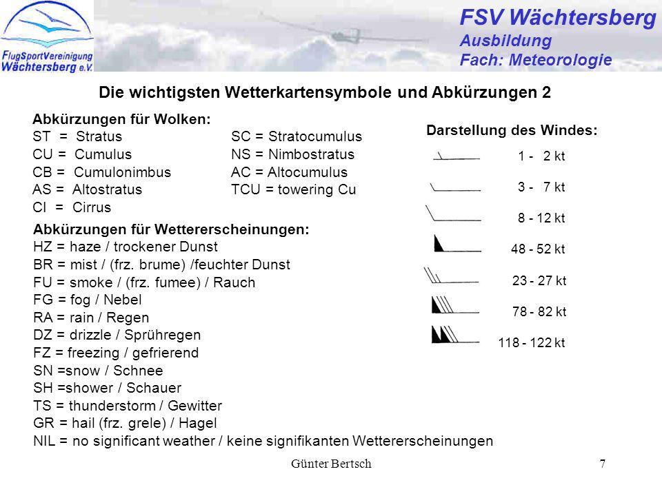 Günter Bertsch7 FSV Wächtersberg Ausbildung Fach: Meteorologie Die wichtigsten Wetterkartensymbole und Abkürzungen 2 1 - 2 kt 3 - 7 kt 8 - 12 kt 48 - 52 kt 23 - 27 kt 78 - 82 kt 118 - 122 kt Darstellung des Windes: Abkürzungen für Wolken: ST = StratusSC = Stratocumulus CU = CumulusNS = Nimbostratus CB = CumulonimbusAC = Altocumulus AS = AltostratusTCU = towering Cu CI = Cirrus Abkürzungen für Wettererscheinungen: HZ = haze / trockener Dunst BR = mist / (frz.