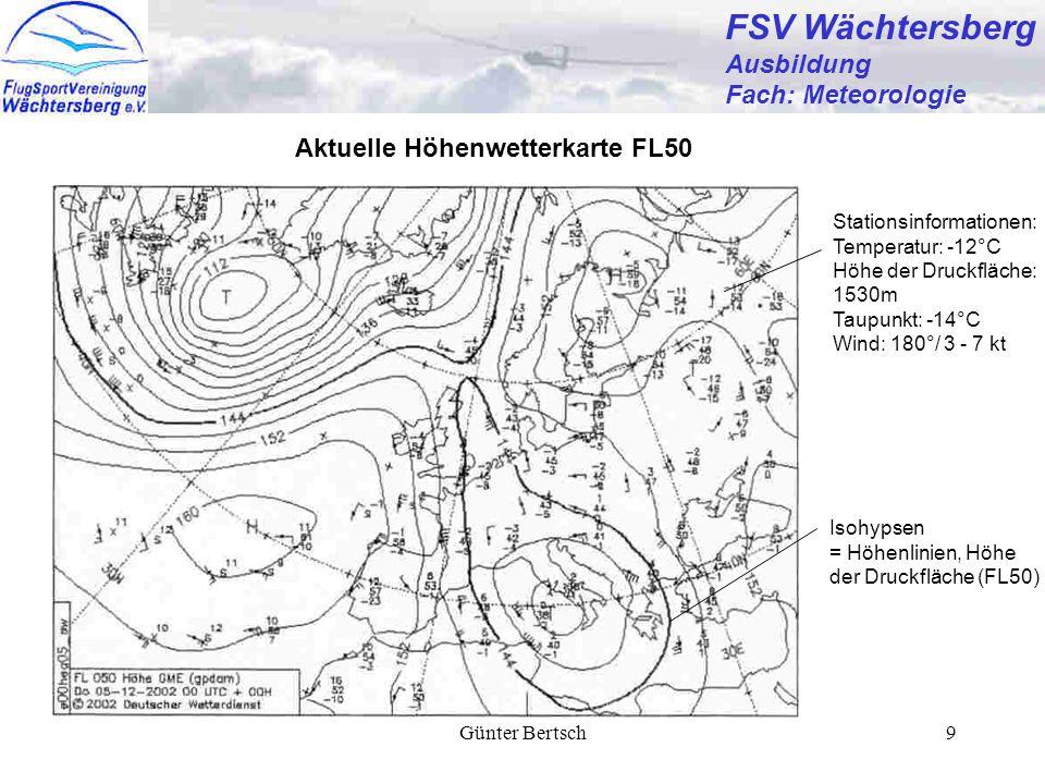 Günter Bertsch9 FSV Wächtersberg Ausbildung Fach: Meteorologie Aktuelle Höhenwetterkarte FL50 Stationsinformationen: Temperatur: -12°C Höhe der Druckfläche: 1530m Taupunkt: -14°C Wind: 180°/ 3 - 7 kt Isohypsen = Höhenlinien, Höhe der Druckfläche (FL50)