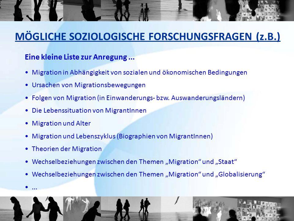 MÖGLICHE SOZIOLOGISCHE FORSCHUNGSFRAGEN (z.B.) Eine kleine Liste zur Anregung... Migration in Abhängigkeit von sozialen und ökonomischen Bedingungen U