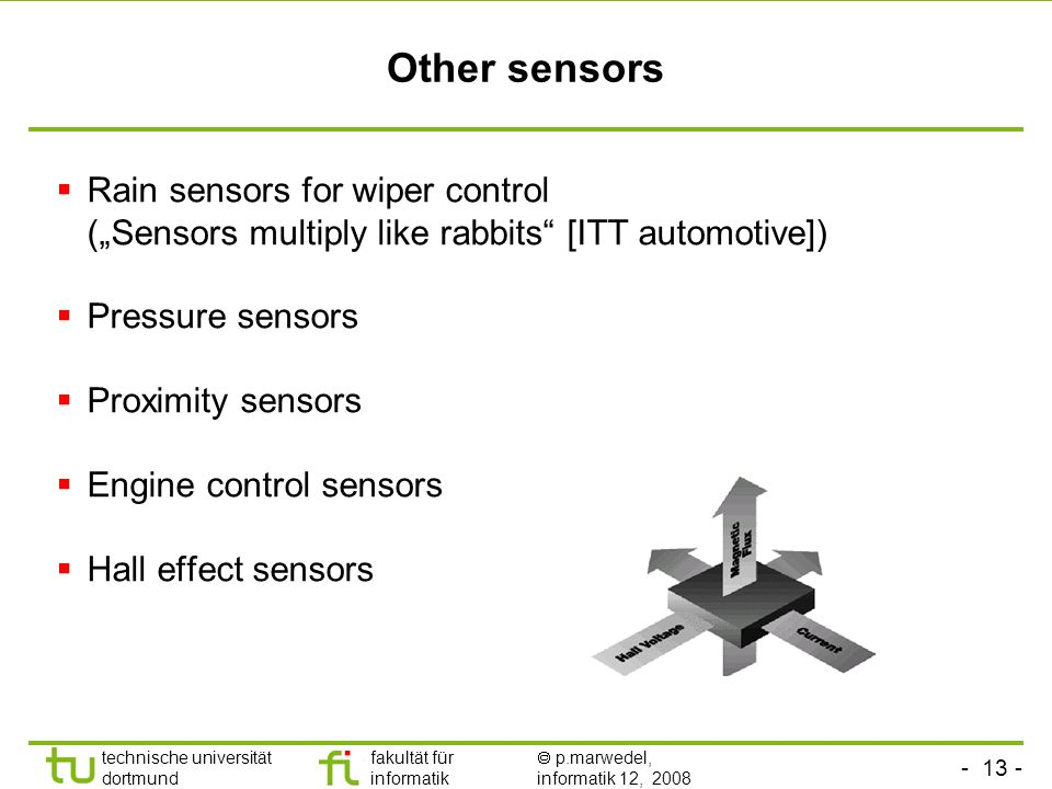 "- 13 - technische universität dortmund fakultät für informatik  p.marwedel, informatik 12, 2008 TU Dortmund Other sensors  Rain sensors for wiper control (""Sensors multiply like rabbits [ITT automotive])  Pressure sensors  Proximity sensors  Engine control sensors  Hall effect sensors"
