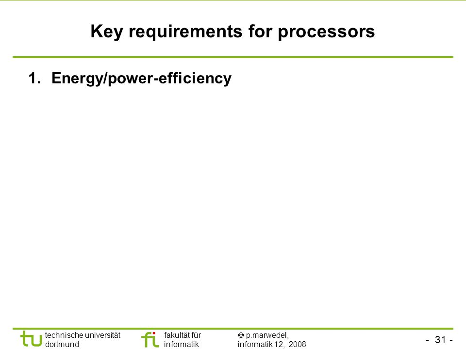 - 31 - technische universität dortmund fakultät für informatik  p.marwedel, informatik 12, 2008 TU Dortmund Key requirements for processors 1.Energy/power-efficiency
