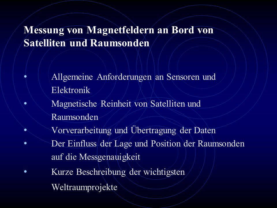 Messung von Magnetfeldern an Bord von Satelliten und Raumsonden Allgemeine Anforderungen an Sensoren und Elektronik Magnetische Reinheit von Satelliten und Raumsonden Vorverarbeitung und Übertragung der Daten Der Einfluss der Lage und Position der Raumsonden auf die Messgenauigkeit Kurze Beschreibung der wichtigsten Weltraumprojekte