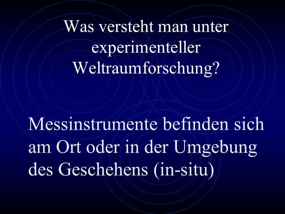 Was versteht man unter experimenteller Weltraumforschung? Messinstrumente befinden sich am Ort oder in der Umgebung des Geschehens (in-situ)