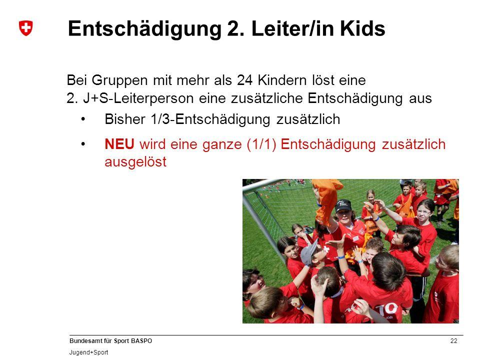22 Bundesamt für Sport BASPO Jugend+Sport Entschädigung 2. Leiter/in Kids Bei Gruppen mit mehr als 24 Kindern löst eine 2. J+S-Leiterperson eine zusät