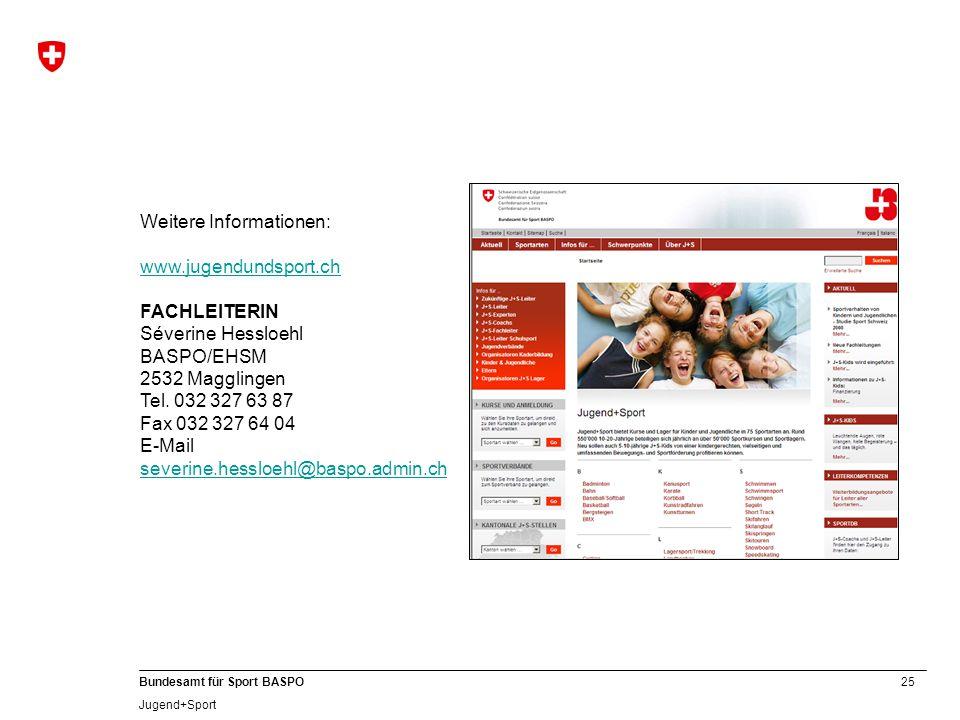 25 Bundesamt für Sport BASPO Jugend+Sport Weitere Informationen: www.jugendundsport.ch FACHLEITERIN Séverine Hessloehl BASPO/EHSM 2532 Magglingen Tel.