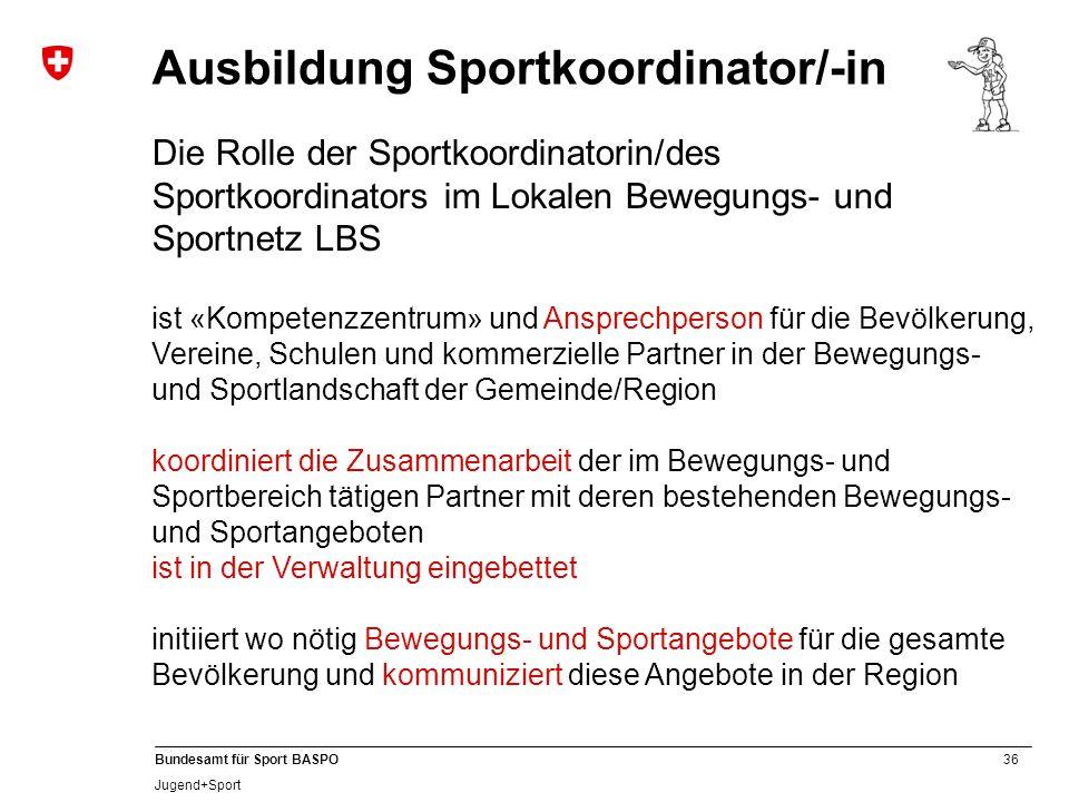 36 Bundesamt für Sport BASPO Jugend+Sport Ausbildung Sportkoordinator/-in Die Rolle der Sportkoordinatorin/des Sportkoordinators im Lokalen Bewegungs-