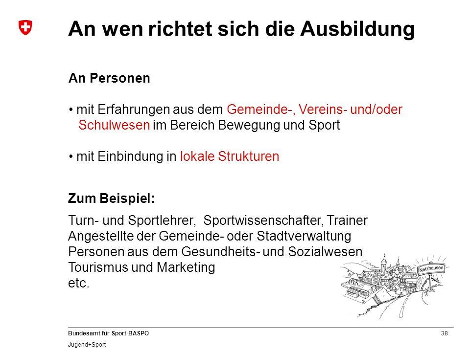 38 Bundesamt für Sport BASPO Jugend+Sport An Personen mit Erfahrungen aus dem Gemeinde-, Vereins- und/oder Schulwesen im Bereich Bewegung und Sport mi