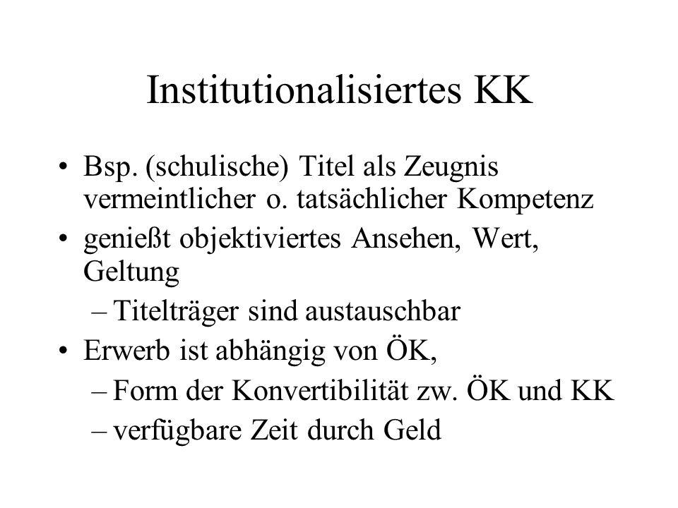 Institutionalisiertes KK Bsp. (schulische) Titel als Zeugnis vermeintlicher o. tatsächlicher Kompetenz genießt objektiviertes Ansehen, Wert, Geltung –