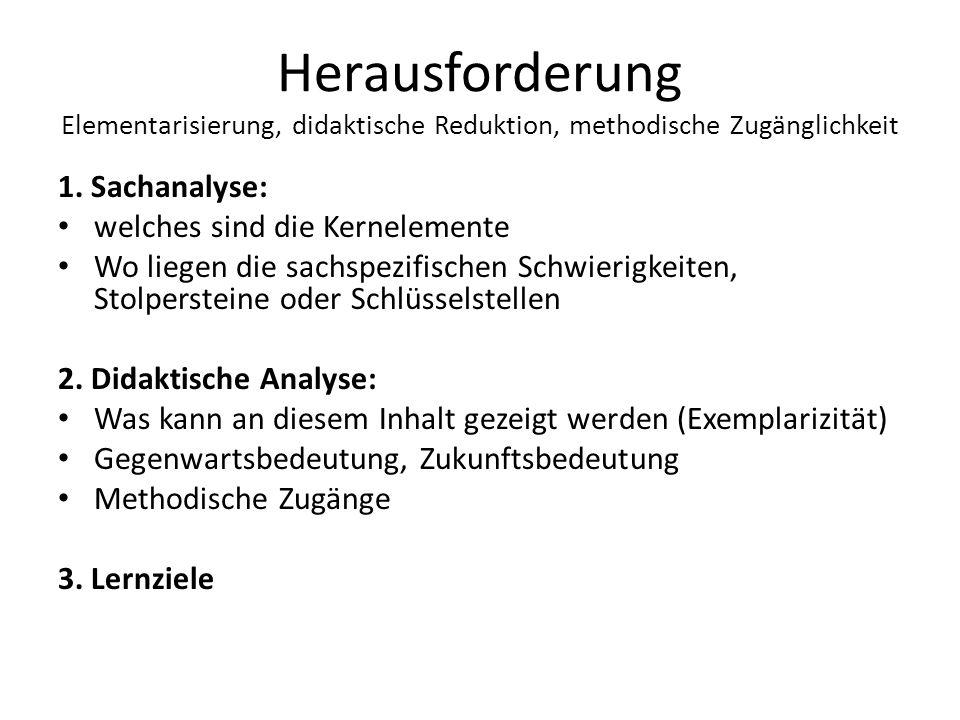 Herausforderung Elementarisierung, didaktische Reduktion, methodische Zugänglichkeit 1. Sachanalyse: welches sind die Kernelemente Wo liegen die sachs