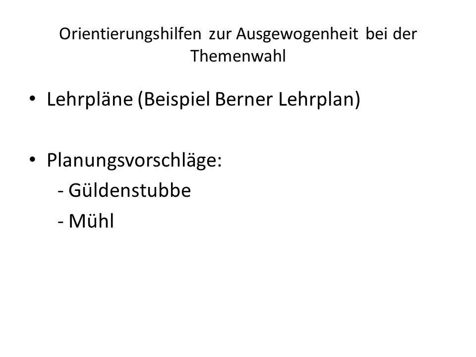 Orientierungshilfen zur Ausgewogenheit bei der Themenwahl Lehrpläne (Beispiel Berner Lehrplan) Planungsvorschläge: - Güldenstubbe - Mühl
