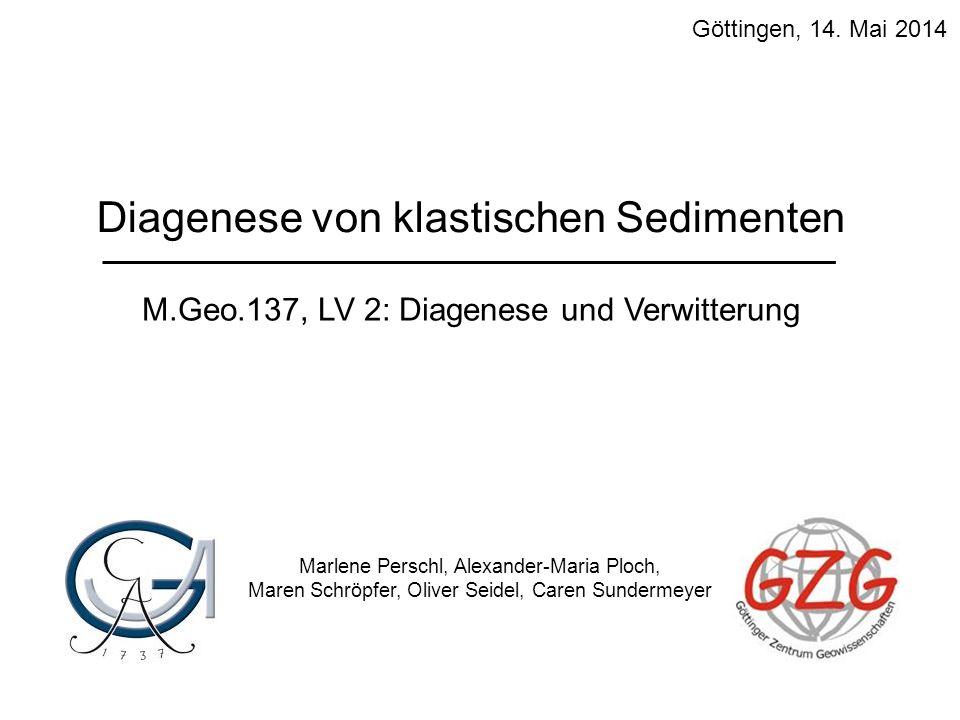M.Geo.137, LV 2: Diagenese und Verwitterung Diagenese von klastischen Sedimenten Marlene Perschl, Alexander-Maria Ploch, Maren Schröpfer, Oliver Seide