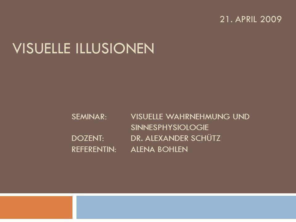 21. APRIL 2009 VISUELLE ILLUSIONEN SEMINAR:VISUELLE WAHRNEHMUNG UND SINNESPHYSIOLOGIE DOZENT:DR. ALEXANDER SCHÜTZ REFERENTIN: ALENA BOHLEN