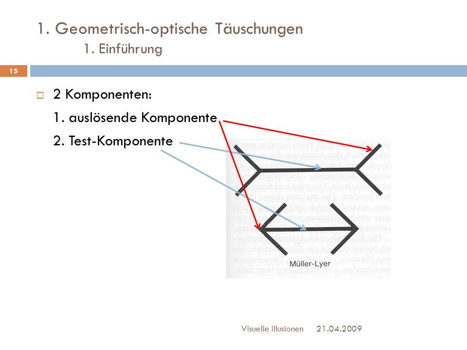 1. Geometrisch-optische Täuschungen 1. Einführung  2 Komponenten: 1. auslösende Komponente 2. Test-Komponente 21.04.2009Visuelle Illusionen 15