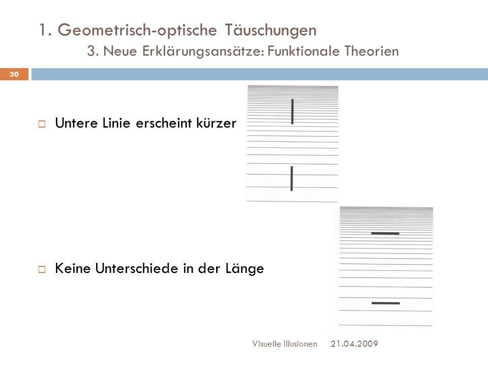 1. Geometrisch-optische Täuschungen 3. Neue Erklärungsansätze: Funktionale Theorien 21.04.2009Visuelle Illusionen 30  Untere Linie erscheint kürzer 