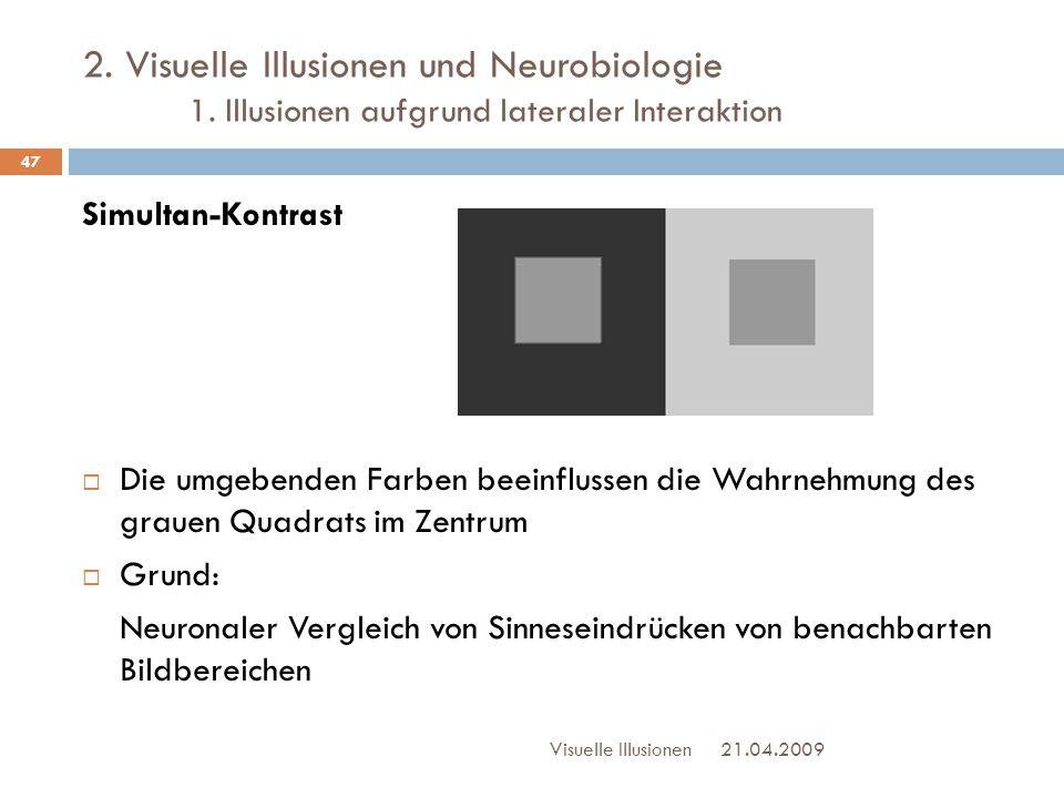 2. Visuelle Illusionen und Neurobiologie 1. Illusionen aufgrund lateraler Interaktion 21.04.2009Visuelle Illusionen 47 Simultan-Kontrast  Die umgeben