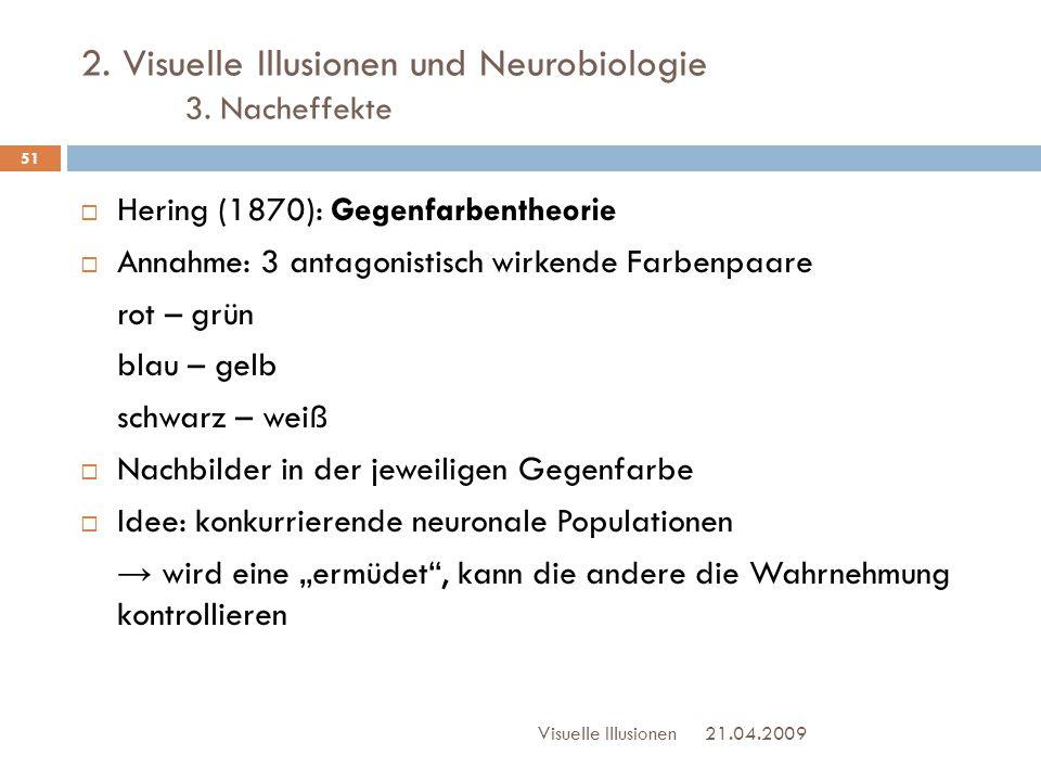 2. Visuelle Illusionen und Neurobiologie 3. Nacheffekte 21.04.2009Visuelle Illusionen 51  Hering (1870): Gegenfarbentheorie  Annahme: 3 antagonistis