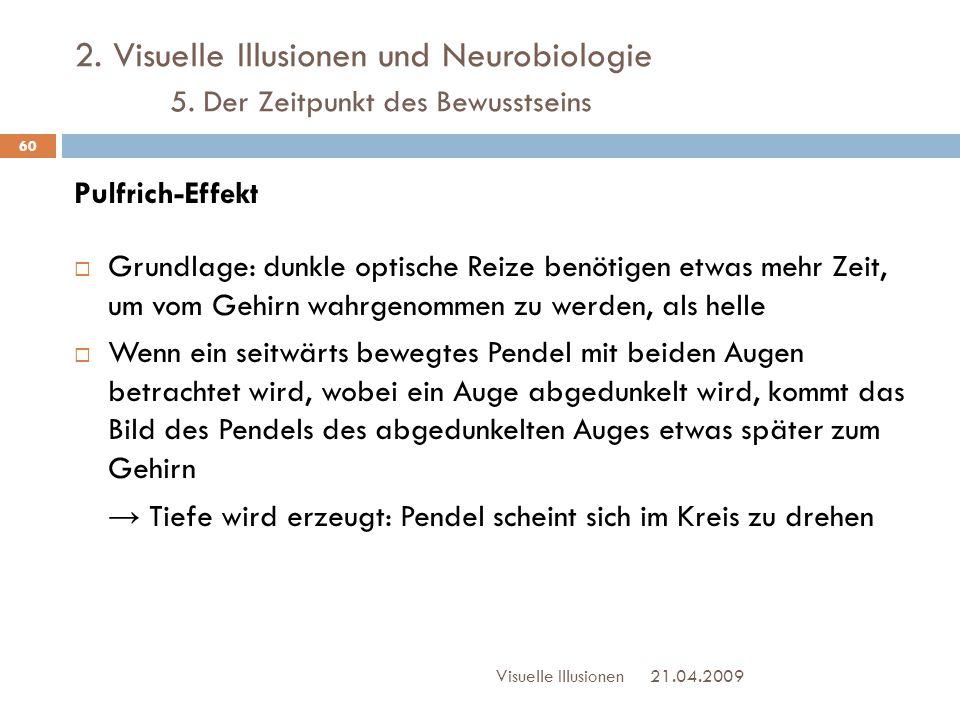 2. Visuelle Illusionen und Neurobiologie 5. Der Zeitpunkt des Bewusstseins Pulfrich-Effekt  Grundlage: dunkle optische Reize benötigen etwas mehr Zei
