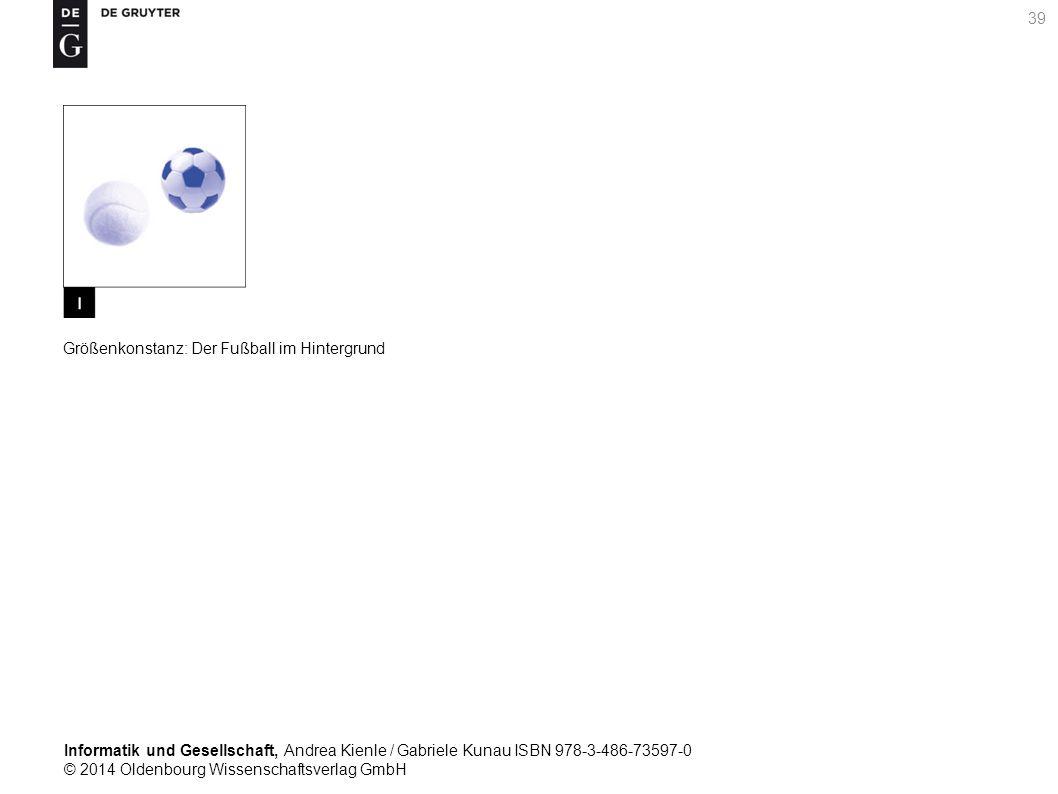 Informatik und Gesellschaft, Andrea Kienle / Gabriele Kunau ISBN 978-3-486-73597-0 © 2014 Oldenbourg Wissenschaftsverlag GmbH 39 Größenkonstanz: Der Fußball im Hintergrund