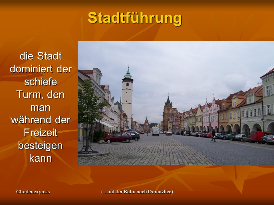 Chodenexpress(...mit der Bahn nach Domažlice)Stadtführung die Stadt dominiert der schiefe Turm, den man während der Freizeit besteigen kann die Stadt dominiert der schiefe Turm, den man während der Freizeit besteigen kann