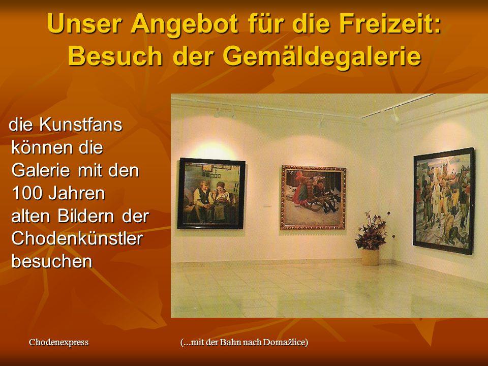 Chodenexpress(...mit der Bahn nach Domažlice) Unser Angebot für die Freizeit: Besuch der Gemäldegalerie die Kunstfans können die Galerie mit den 100 Jahren alten Bildern der Chodenkünstler besuchen die Kunstfans können die Galerie mit den 100 Jahren alten Bildern der Chodenkünstler besuchen