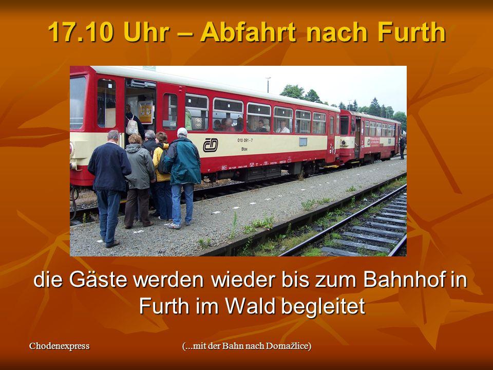 Chodenexpress(...mit der Bahn nach Domažlice) 17.10 Uhr – Abfahrt nach Furth die Gäste werden wieder bis zum Bahnhof in Furth im Wald begleitet die Gäste werden wieder bis zum Bahnhof in Furth im Wald begleitet