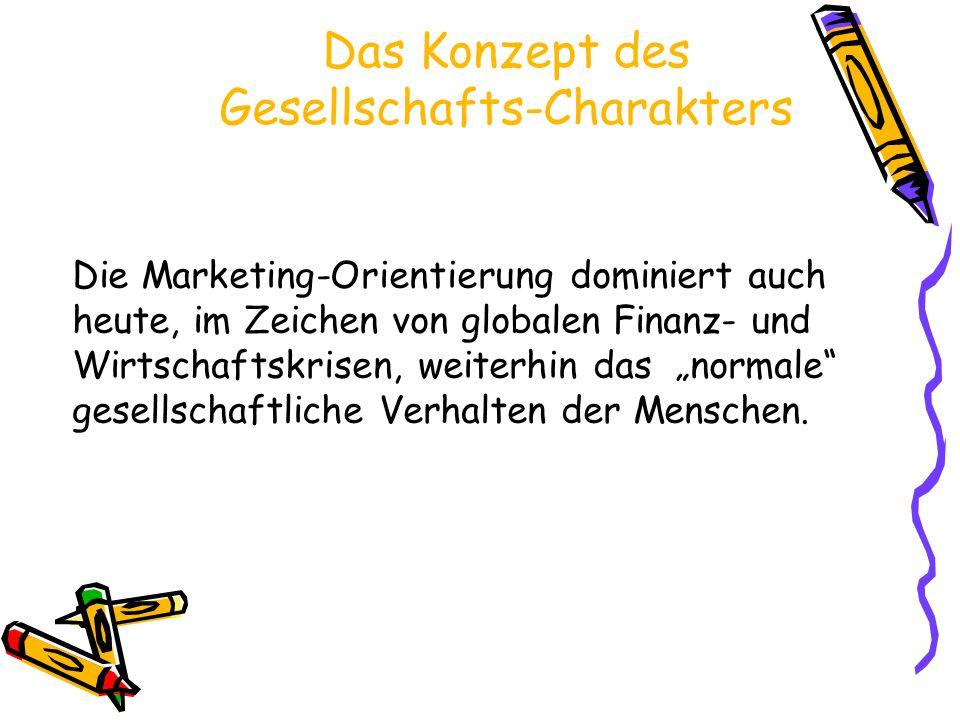 Das Konzept des Gesellschafts-Charakters Die Marketing-Orientierung dominiert auch heute, im Zeichen von globalen Finanz- und Wirtschaftskrisen, weite
