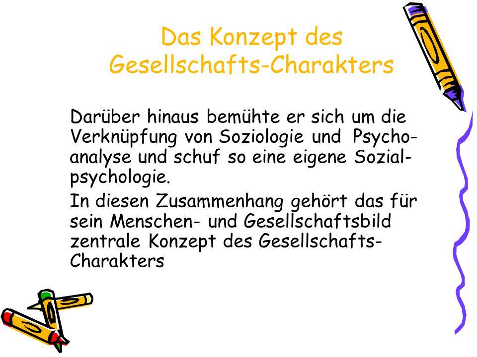 Das Konzept des Gesellschafts-Charakters Darüber hinaus bemühte er sich um die Verknüpfung von Soziologie und Psycho- analyse und schuf so eine eigene