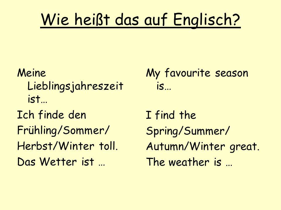Wie heißt das auf Englisch? Meine Lieblingsjahreszeit ist… Ich finde den Frühling/Sommer/ Herbst/Winter toll. Das Wetter ist … My favourite season is…