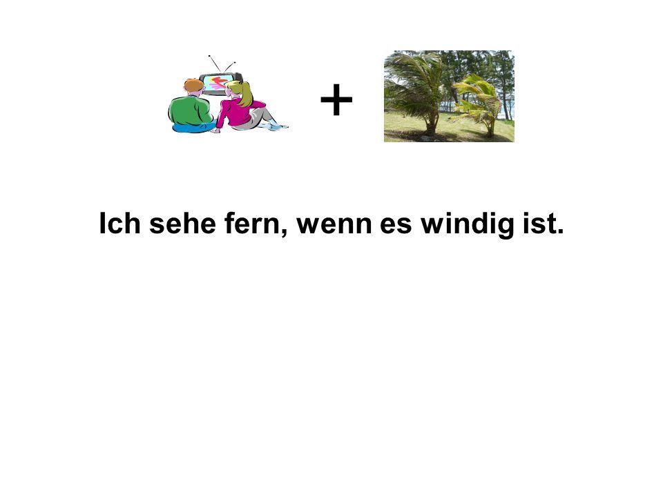 + Ich sehe fern, wenn es windig ist.
