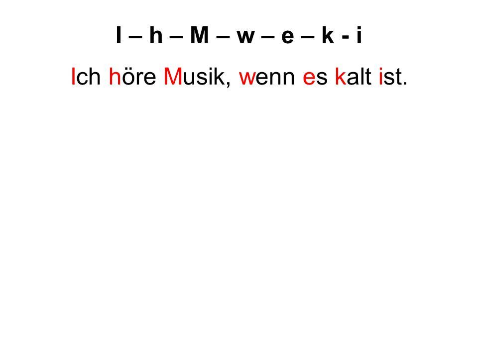 I – h – M – w – e – k - i Ich höre Musik, wenn es kalt ist.