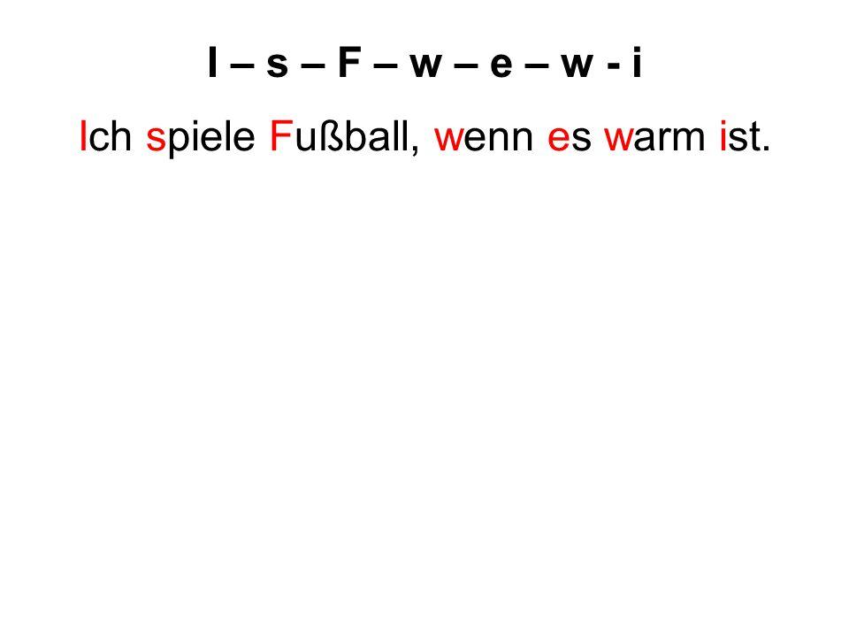 I – s – F – w – e – w - i Ich spiele Fußball, wenn es warm ist.