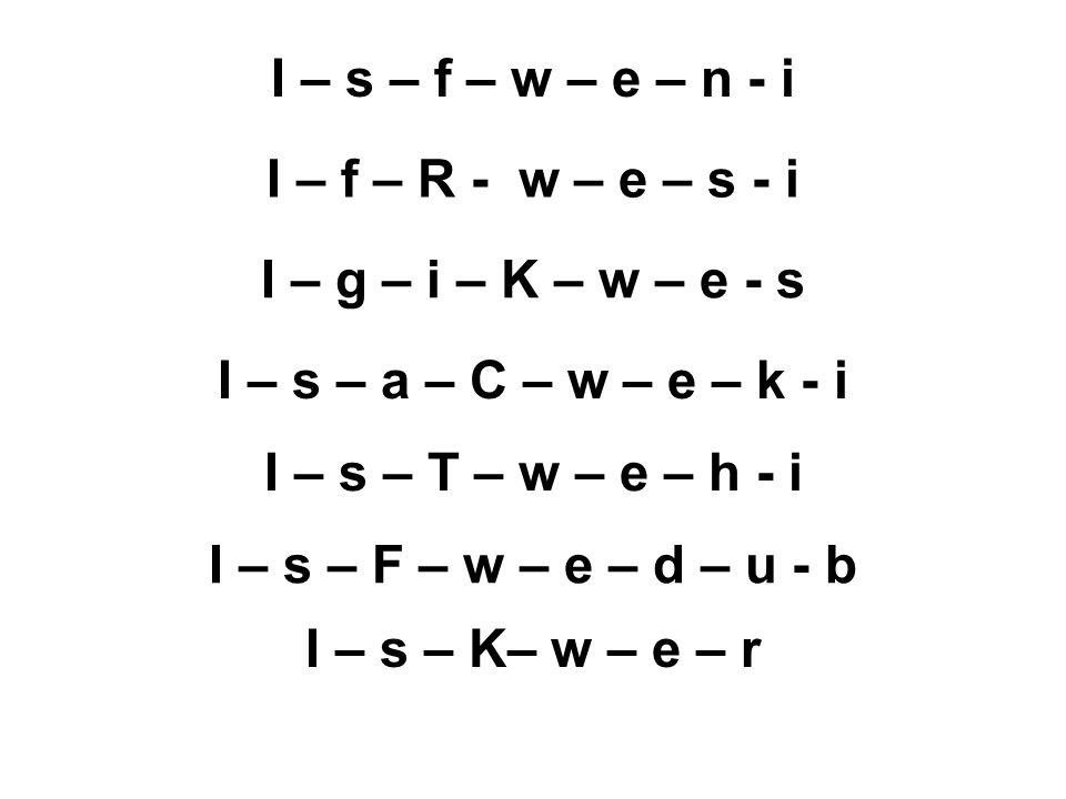 I – s – f – w – e – n - i I – f – R - w – e – s - i I – g – i – K – w – e - s I – s – a – C – w – e – k - i I – s – T – w – e – h - i I – s – F – w –