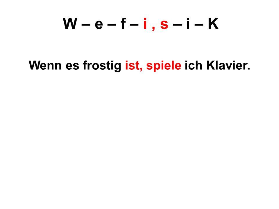 W – e – f – i, s – i – K Wenn es frostig ist, spiele ich Klavier.