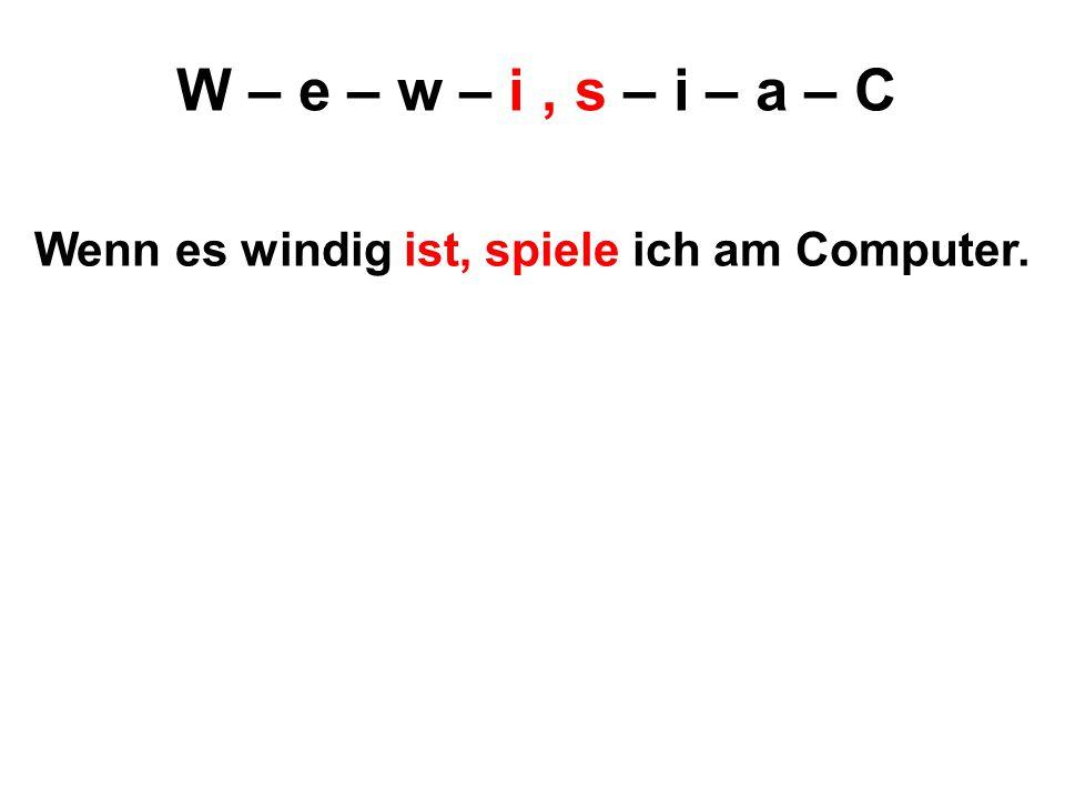 W – e – w – i, s – i – a – C Wenn es windig ist, spiele ich am Computer.
