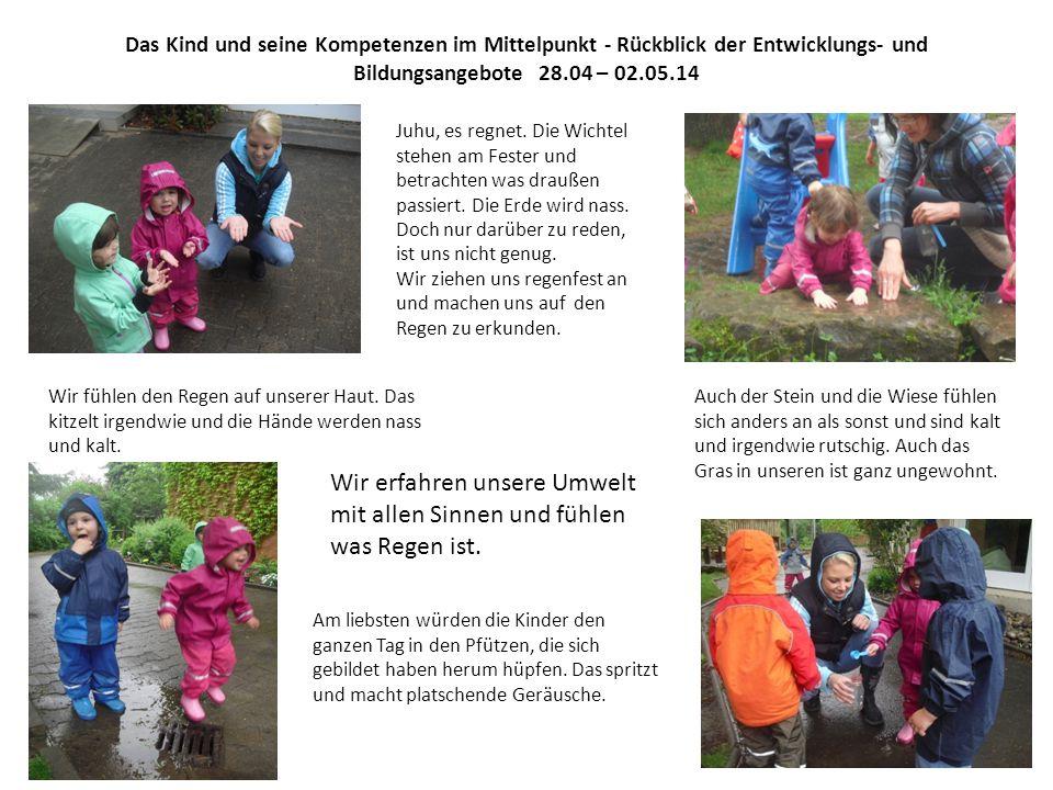 Das Kind und seine Kompetenzen im Mittelpunkt - Rückblick der Entwicklungs- und Bildungsangebote 28.04 – 02.05.14 Juhu, es regnet.