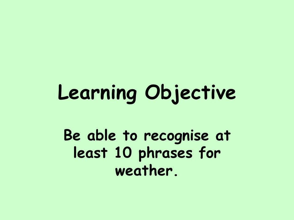 Learning Objective Be able to recognise at least 10 phrases for weather.